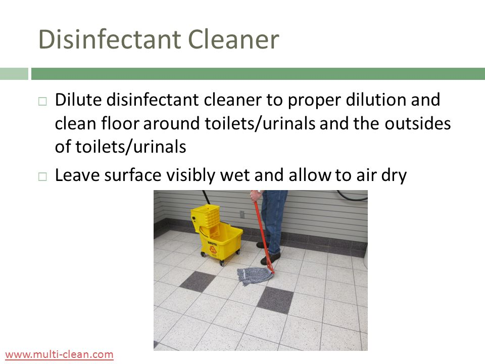 Disinfectant Cleaner  Dilute disinfectant cleaner to proper dilution and clean floor around toilets/urinals and the outsides of toilets/urinals  Lea