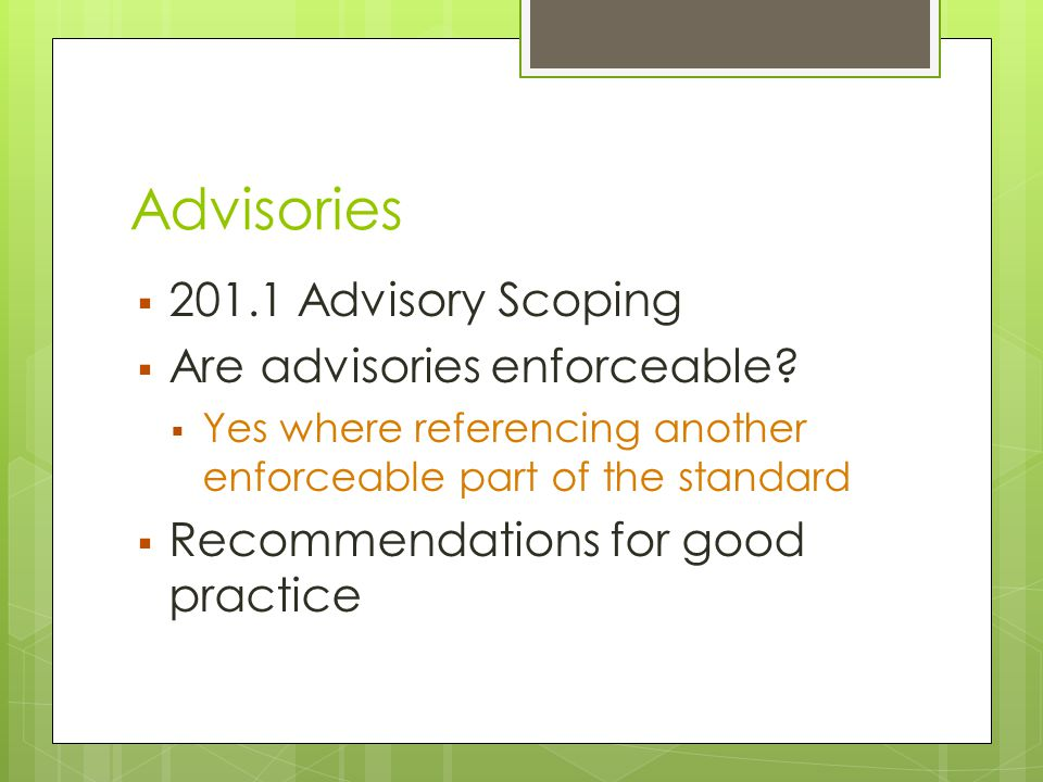 Advisories  201.1 Advisory Scoping  Are advisories enforceable?  Yes where referencing another enforceable part of the standard  Recommendations f