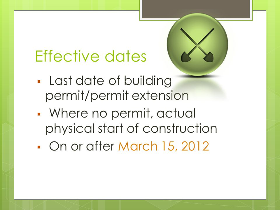 Effective dates  Last date of building permit/permit extension  Where no permit, actual physical start of construction  On or after March 15, 2012