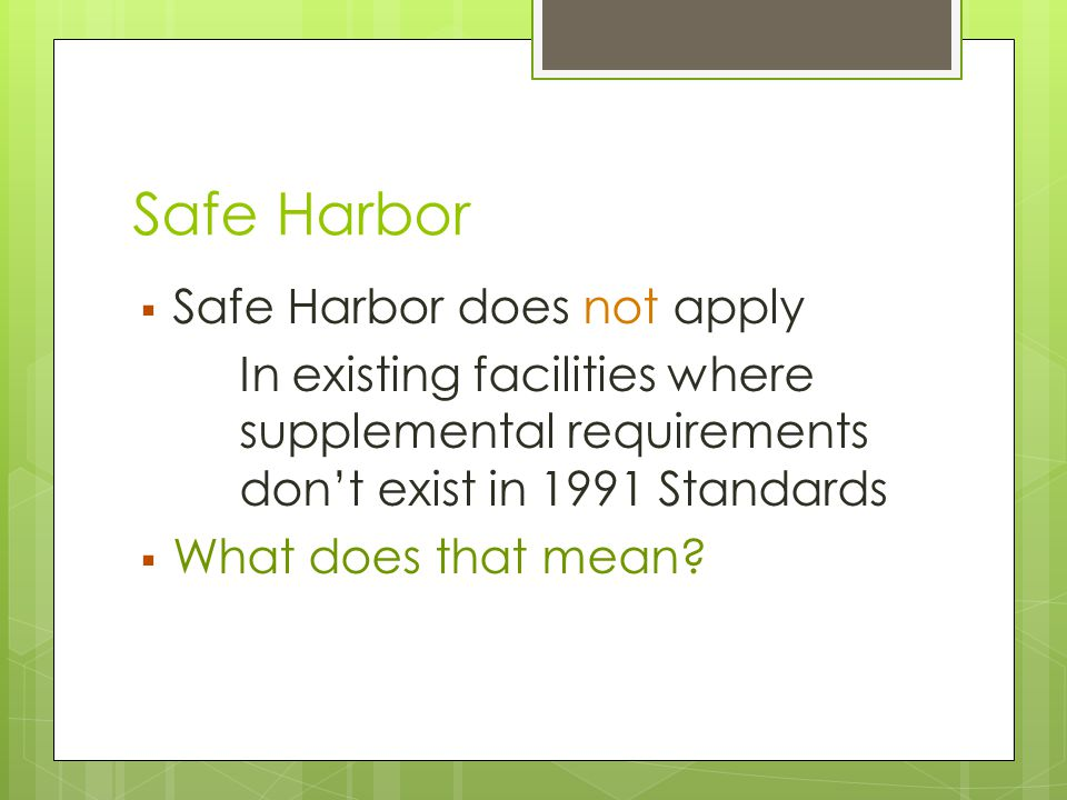 Safe Harbor  Safe Harbor does not apply In existing facilities where supplemental requirements don't exist in 1991 Standards  What does that mean?