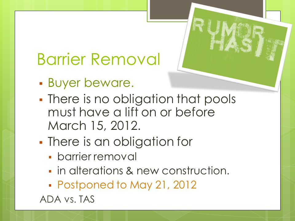 Barrier Removal  Buyer beware.  There is no obligation that pools must have a lift on or before March 15, 2012.  There is an obligation for  barri