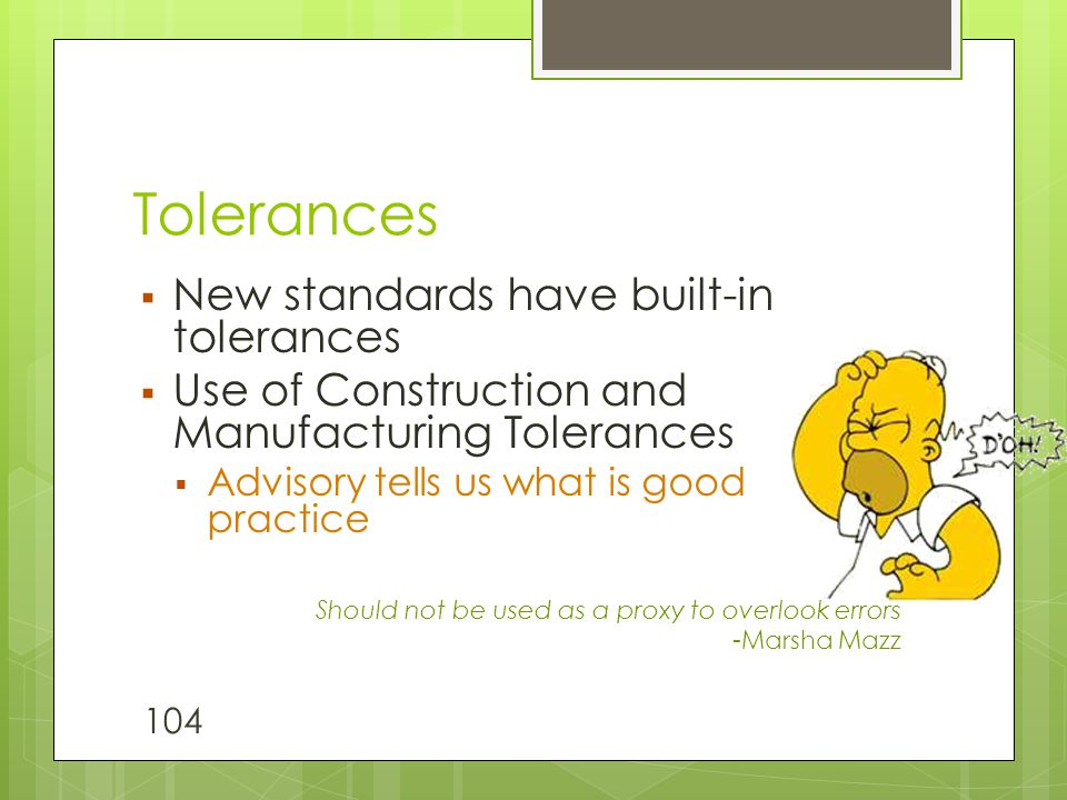 Tolerances  New standards have built-in tolerances  Use of Construction and Manufacturing Tolerances  Advisory tells us what is good practice Shoul