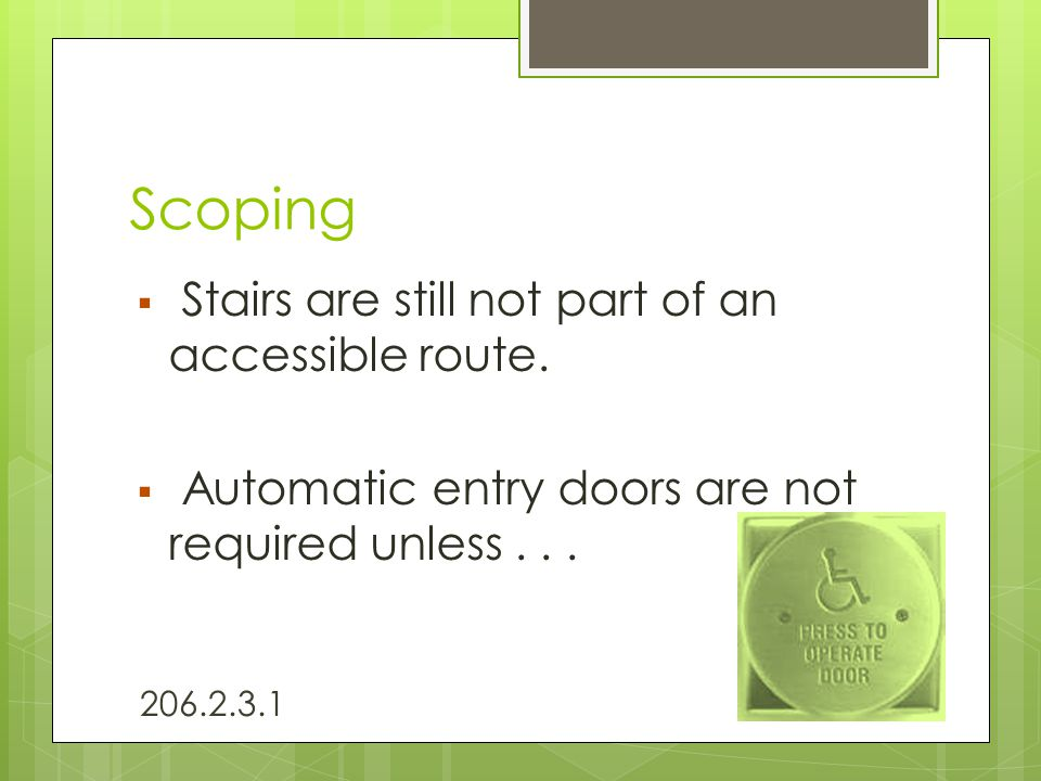 Scoping  Stairs are still not part of an accessible route.  Automatic entry doors are not required unless... 206.2.3.1