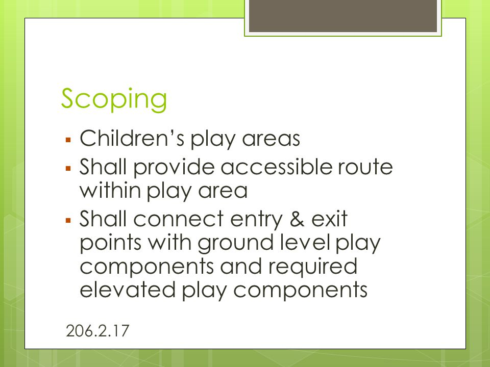 Scoping  Children's play areas  Shall provide accessible route within play area  Shall connect entry & exit points with ground level play component