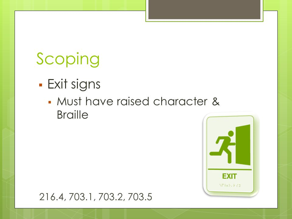 Scoping  Exit signs  Must have raised character & Braille 216.4, 703.1, 703.2, 703.5