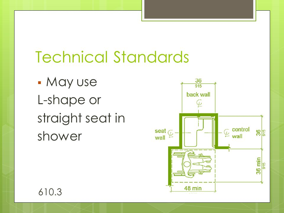 Technical Standards  May use L-shape or straight seat in shower 610.3