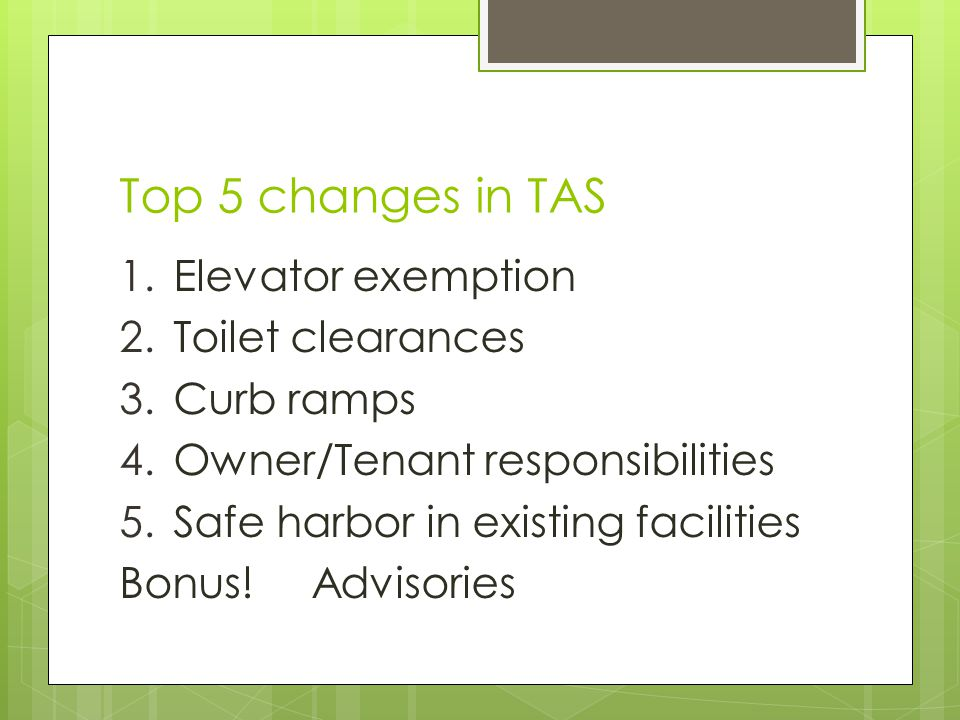 Top 5 changes in TAS 1.Elevator exemption 2.Toilet clearances 3.Curb ramps 4.Owner/Tenant responsibilities 5.Safe harbor in existing facilities Bonus!