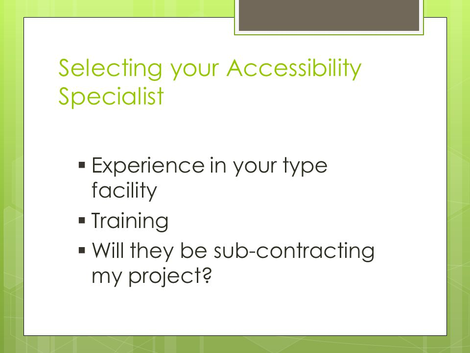 Selecting your Accessibility Specialist  Experience in your type facility  Training  Will they be sub-contracting my project?