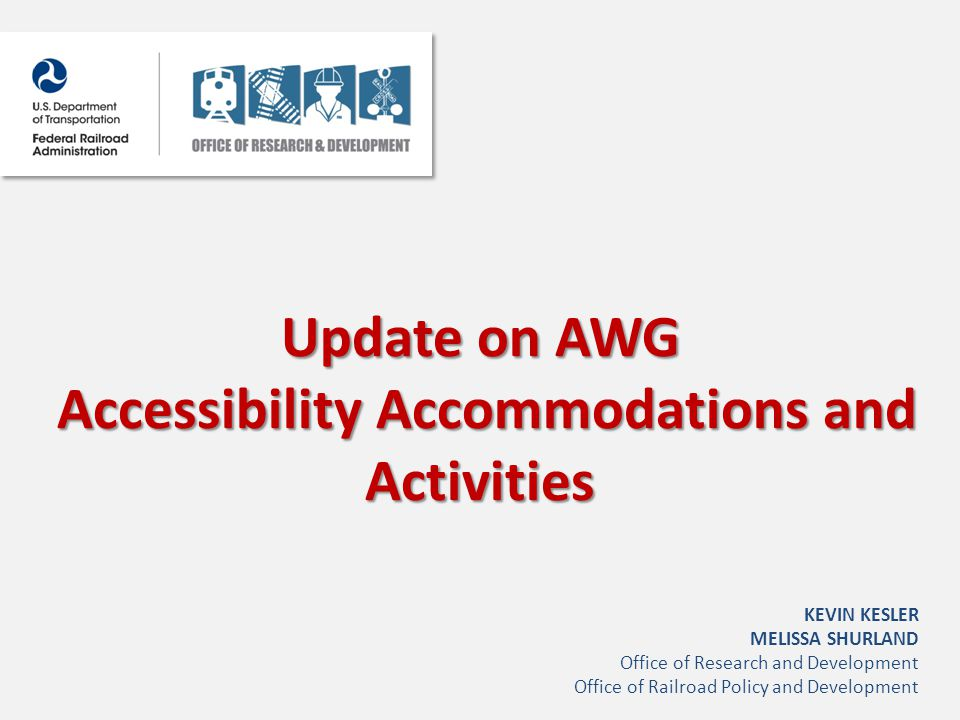 Update on AWG Accessibility Accommodations and Activities Accessibility Accommodations and Activities KEVIN KESLER MELISSA SHURLAND Office of Research and Development Office of Railroad Policy and Development