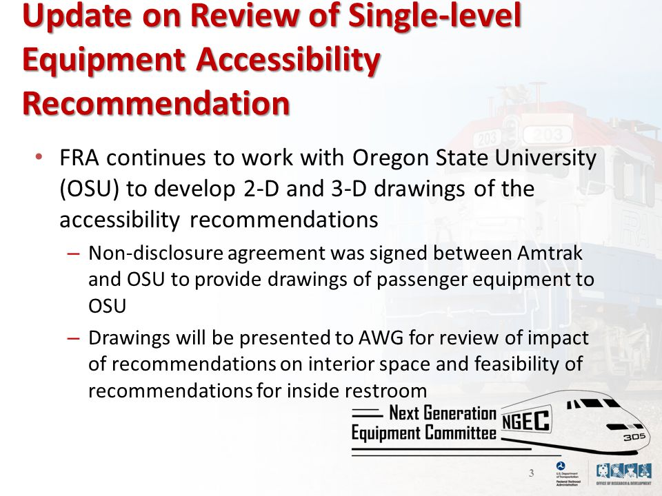 Update on Review of Single-level Equipment Accessibility Recommendation 3 FRA continues to work with Oregon State University (OSU) to develop 2-D and 3-D drawings of the accessibility recommendations – Non-disclosure agreement was signed between Amtrak and OSU to provide drawings of passenger equipment to OSU – Drawings will be presented to AWG for review of impact of recommendations on interior space and feasibility of recommendations for inside restroom