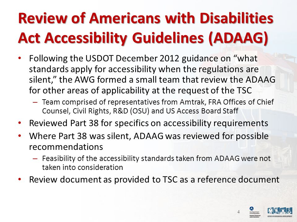 Review of Americans with Disabilities Act Accessibility Guidelines (ADAAG) Following the USDOT December 2012 guidance on what standards apply for accessibility when the regulations are silent, the AWG formed a small team that review the ADAAG for other areas of applicability at the request of the TSC – Team comprised of representatives from Amtrak, FRA Offices of Chief Counsel, Civil Rights, R&D (OSU) and US Access Board Staff Reviewed Part 38 for specifics on accessibility requirements Where Part 38 was silent, ADAAG was reviewed for possible recommendations – Feasibility of the accessibility standards taken from ADAAG were not taken into consideration Review document as provided to TSC as a reference document 4