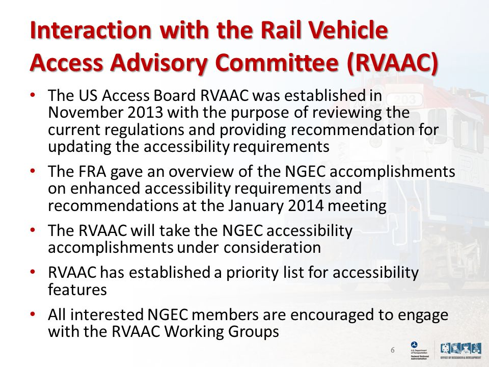 Interaction with the Rail Vehicle Access Advisory Committee (RVAAC) The US Access Board RVAAC was established in November 2013 with the purpose of reviewing the current regulations and providing recommendation for updating the accessibility requirements The FRA gave an overview of the NGEC accomplishments on enhanced accessibility requirements and recommendations at the January 2014 meeting The RVAAC will take the NGEC accessibility accomplishments under consideration RVAAC has established a priority list for accessibility features All interested NGEC members are encouraged to engage with the RVAAC Working Groups 6