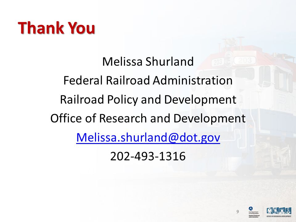 Thank You Melissa Shurland Federal Railroad Administration Railroad Policy and Development Office of Research and Development Melissa.shurland@dot.gov 202-493-1316 9