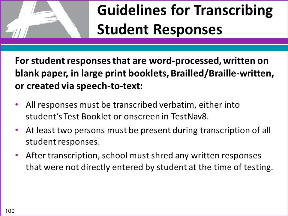 Guidelines for Transcribing Student Responses For student responses that are word-processed, written on blank paper, in large print booklets, Brailled/Braille-written, or created via speech-to-text: All responses must be transcribed verbatim, either into student's Test Booklet or onscreen in TestNav8.