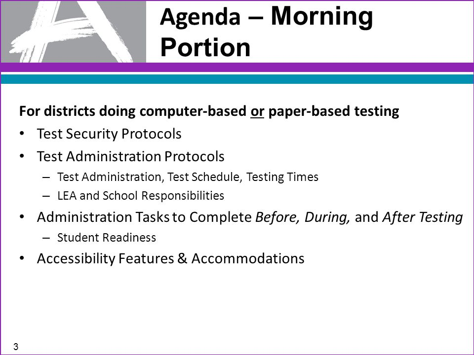Agenda – Morning Portion For districts doing computer-based or paper-based testing Test Security Protocols Test Administration Protocols – Test Administration, Test Schedule, Testing Times – LEA and School Responsibilities Administration Tasks to Complete Before, During, and After Testing – Student Readiness Accessibility Features & Accommodations 3