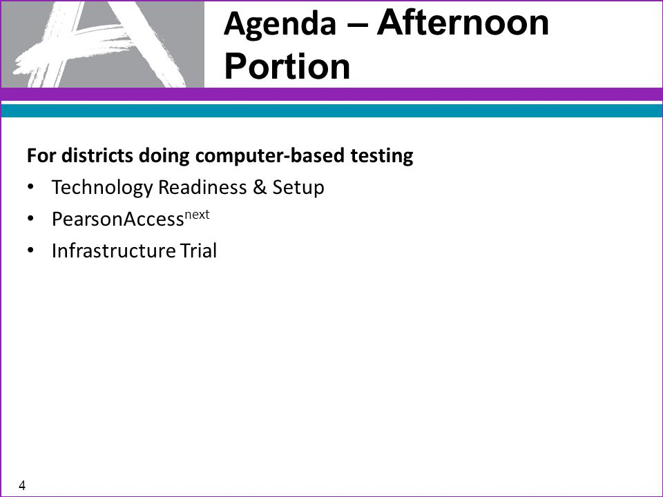 Agenda – Afternoon Portion For districts doing computer-based testing Technology Readiness & Setup PearsonAccess next Infrastructure Trial 4