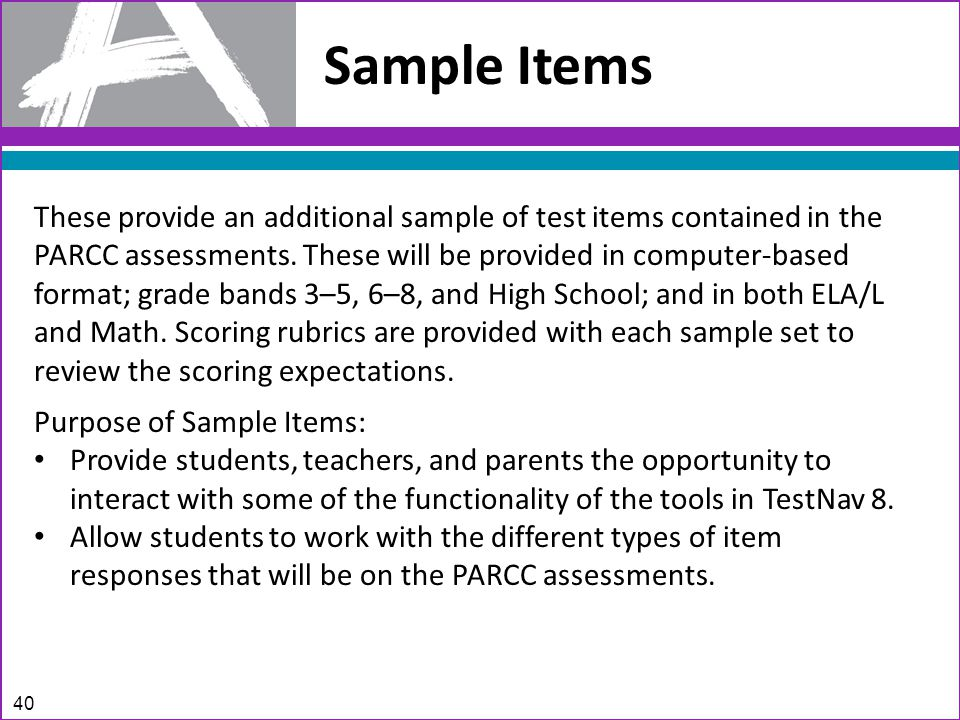 Sample Items These provide an additional sample of test items contained in the PARCC assessments.