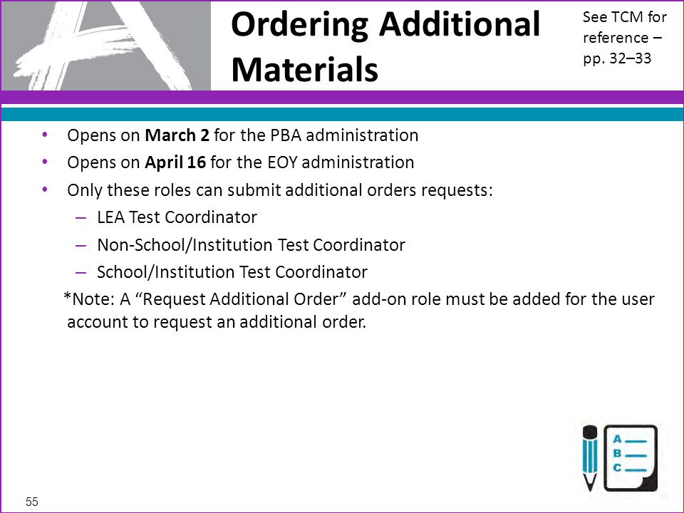 Opens on March 2 for the PBA administration Opens on April 16 for the EOY administration Only these roles can submit additional orders requests: – LEA Test Coordinator – Non-School/Institution Test Coordinator – School/Institution Test Coordinator *Note: A Request Additional Order add-on role must be added for the user account to request an additional order.