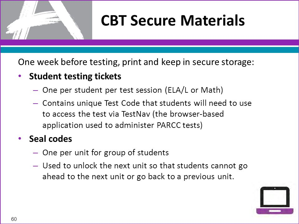 One week before testing, print and keep in secure storage: Student testing tickets – One per student per test session (ELA/L or Math) – Contains unique Test Code that students will need to use to access the test via TestNav (the browser-based application used to administer PARCC tests) Seal codes – One per unit for group of students – Used to unlock the next unit so that students cannot go ahead to the next unit or go back to a previous unit.