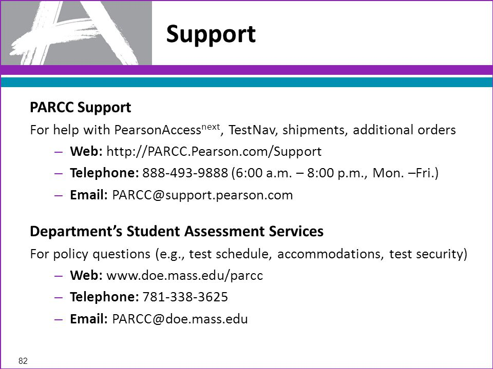 PARCC Support For help with PearsonAccess next, TestNav, shipments, additional orders – Web: http://PARCC.Pearson.com/Support – Telephone: 888-493-9888 (6:00 a.m.