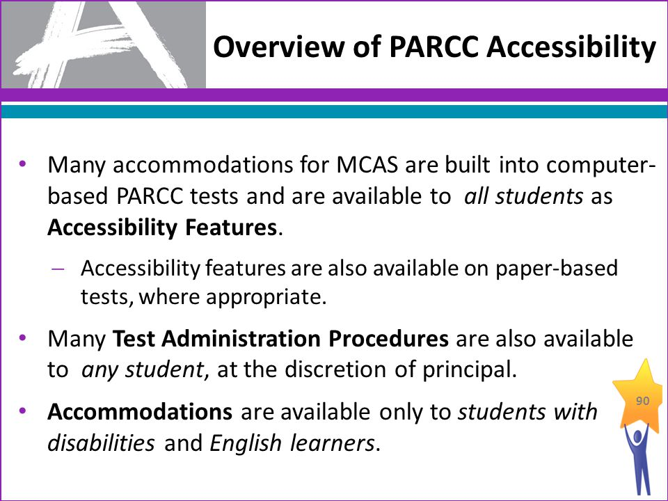 Overview of PARCC Accessibility Many accommodations for MCAS are built into computer- based PARCC tests and are available to all students as Accessibility Features.