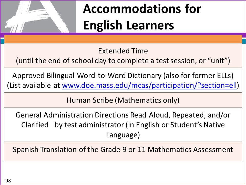 Accommodations for English Learners Extended Time (until the end of school day to complete a test session, or unit ) Approved Bilingual Word-to-Word Dictionary (also for former ELLs) (List available at www.doe.mass.edu/mcas/participation/ section=ell)www.doe.mass.edu/mcas/participation/ section=ell Human Scribe (Mathematics only) General Administration Directions Read Aloud, Repeated, and/or Clarified by test administrator (in English or Student's Native Language) Spanish Translation of the Grade 9 or 11 Mathematics Assessment 98