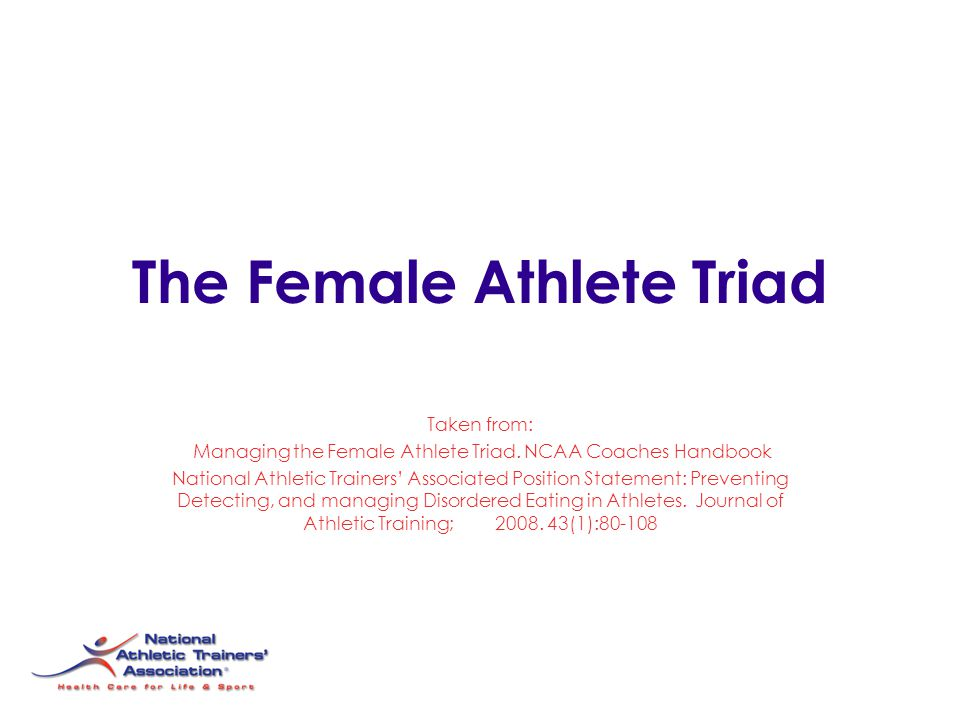The Female Athlete Triad Taken from: Managing the Female Athlete Triad. NCAA Coaches Handbook National Athletic Trainers' Associated Position Statemen
