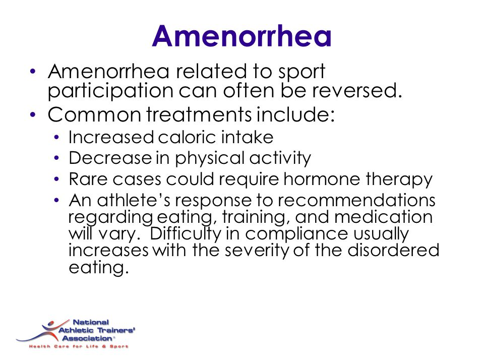 Amenorrhea Amenorrhea related to sport participation can often be reversed. Common treatments include: Increased caloric intake Decrease in physical a