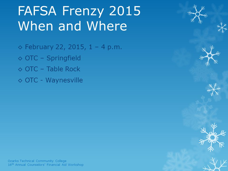FAFSA Frenzy 2015 When and Where ◊ February 22, 2015, 1 – 4 p.m. ◊ OTC – Springfield ◊ OTC – Table Rock ◊ OTC - Waynesville Ozarks Technical Community