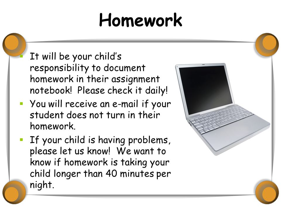 Homework  It will be your child's responsibility to document homework in their assignment notebook.