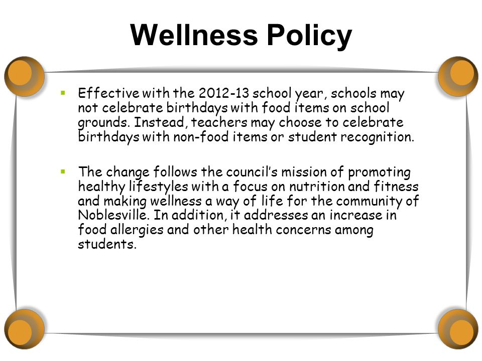 Wellness Policy  Effective with the 2012-13 school year, schools may not celebrate birthdays with food items on school grounds.