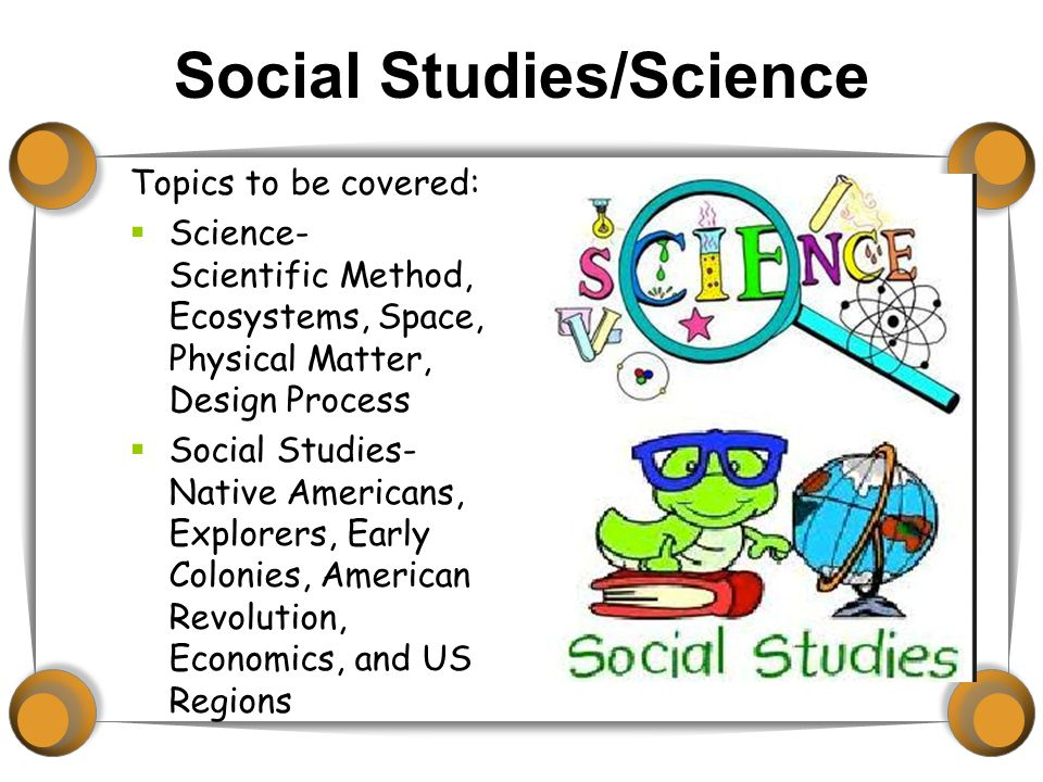 Social Studies/Science Topics to be covered:  Science- Scientific Method, Ecosystems, Space, Physical Matter, Design Process  Social Studies- Native Americans, Explorers, Early Colonies, American Revolution, Economics, and US Regions