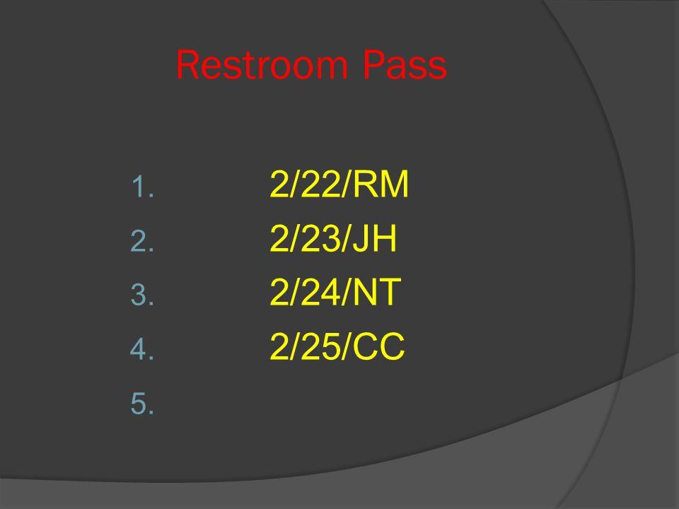 Restroom Pass 1. 2/22/RM 2. 2/23/JH 3. 2/24/NT 4. 2/25/CC 5.