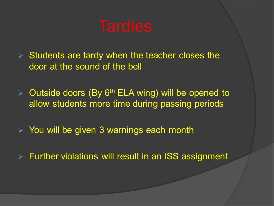Tardies  Students are tardy when the teacher closes the door at the sound of the bell  Outside doors (By 6 th ELA wing) will be opened to allow students more time during passing periods  You will be given 3 warnings each month  Further violations will result in an ISS assignment