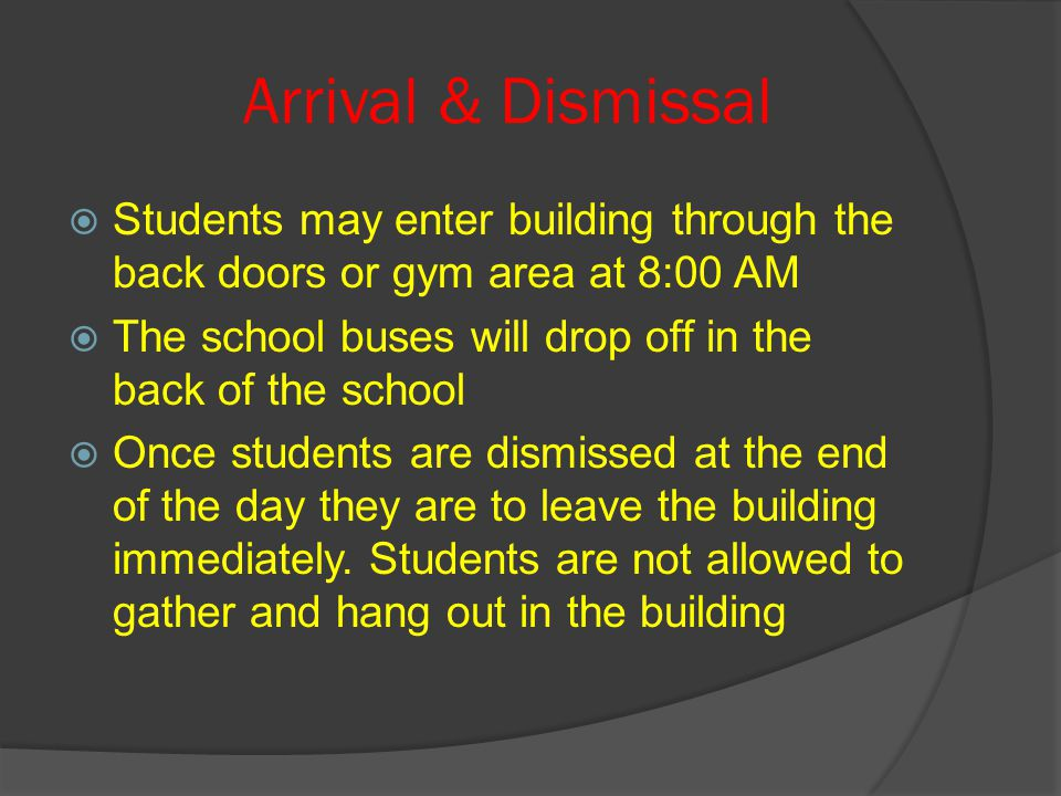 Arrival & Dismissal  Students may enter building through the back doors or gym area at 8:00 AM  The school buses will drop off in the back of the school  Once students are dismissed at the end of the day they are to leave the building immediately.