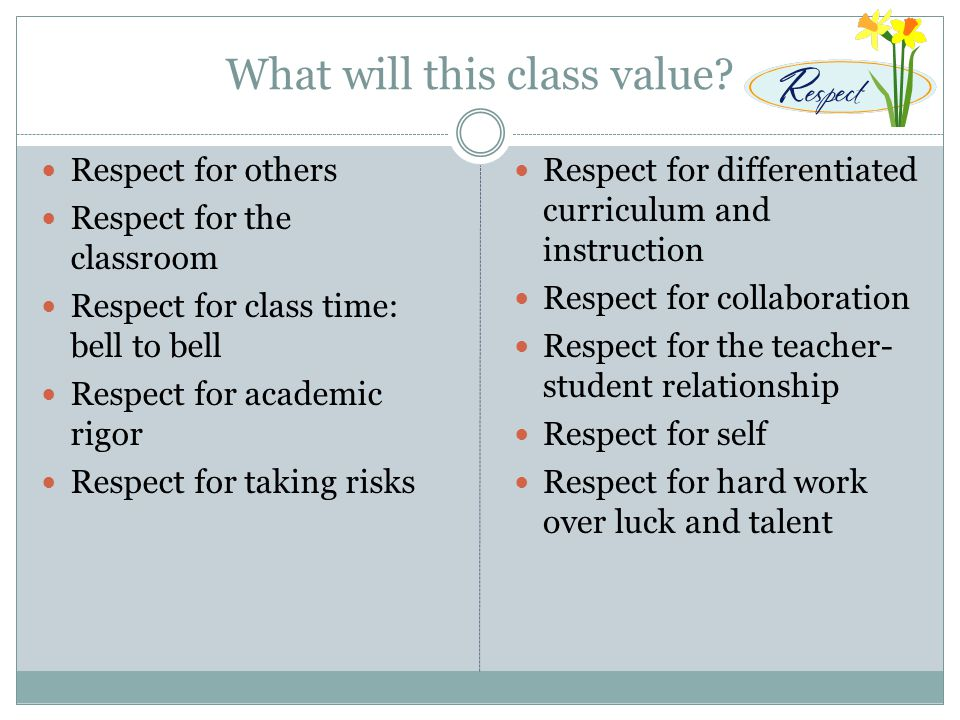 What will this class value? Respect for others Respect for the classroom Respect for class time: bell to bell Respect for academic rigor Respect for t