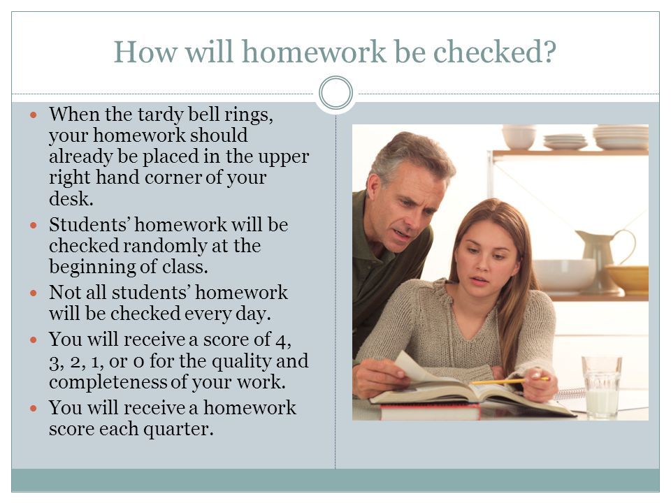 How will homework be checked? When the tardy bell rings, your homework should already be placed in the upper right hand corner of your desk. Students'