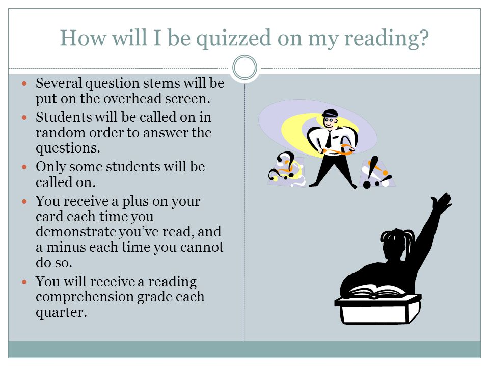 How will I be quizzed on my reading? Several question stems will be put on the overhead screen. Students will be called on in random order to answer t