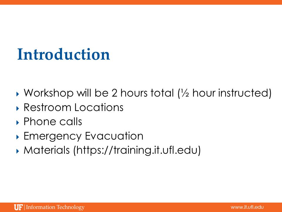 www.it.ufl.edu Introduction  Workshop will be 2 hours total (½ hour instructed)  Restroom Locations  Phone calls  Emergency Evacuation  Materials