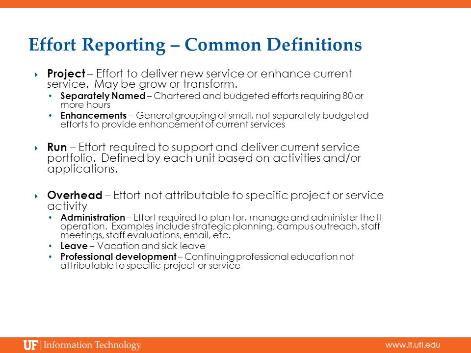 www.it.ufl.edu Effort Reporting – Common Definitions  Project – Effort to deliver new service or enhance current service. May be grow or transform. S