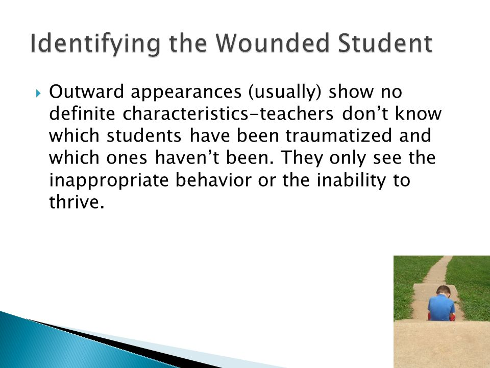  Outward appearances (usually) show no definite characteristics-teachers don't know which students have been traumatized and which ones haven't been.