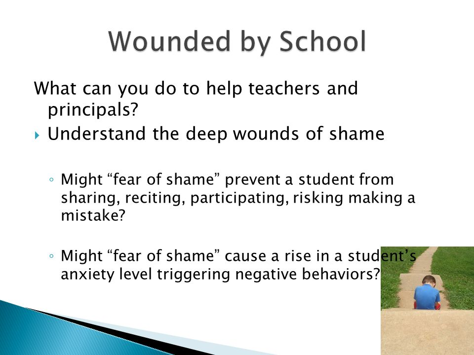 "What can you do to help teachers and principals?  Understand the deep wounds of shame ◦ Might ""fear of shame"" prevent a student from sharing, recitin"