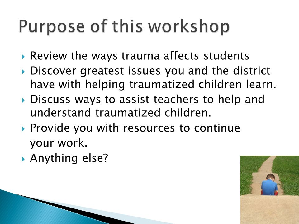  Review the ways trauma affects students  Discover greatest issues you and the district have with helping traumatized children learn.
