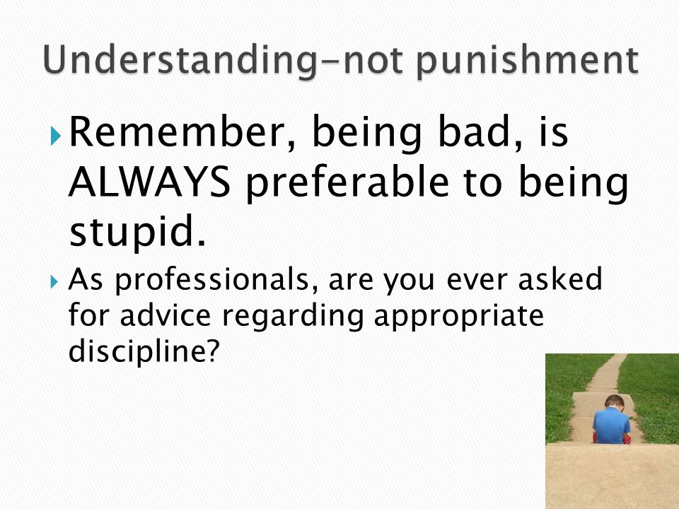  Remember, being bad, is ALWAYS preferable to being stupid.