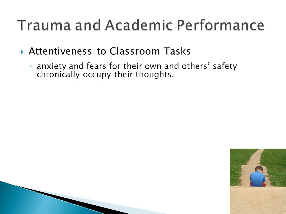  Attentiveness to Classroom Tasks ◦ anxiety and fears for their own and others' safety chronically occupy their thoughts.