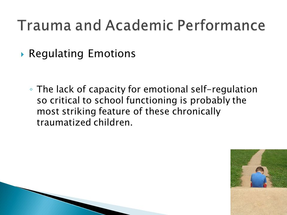  Regulating Emotions ◦ The lack of capacity for emotional self-regulation so critical to school functioning is probably the most striking feature of these chronically traumatized children.