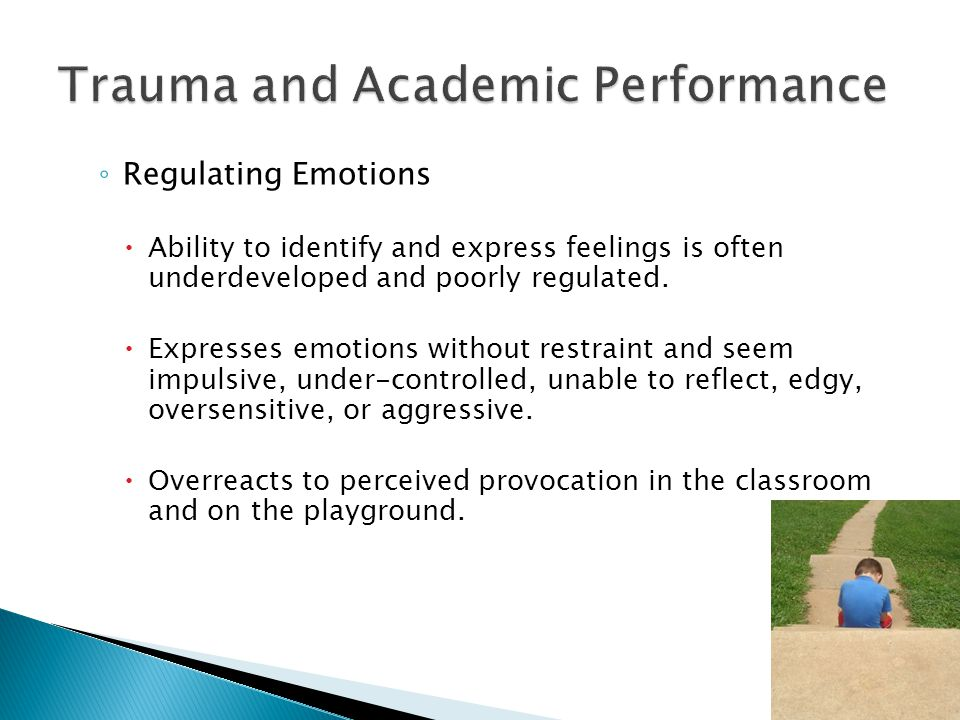 ◦ Regulating Emotions  Ability to identify and express feelings is often underdeveloped and poorly regulated.
