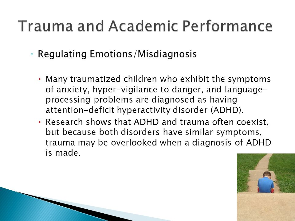◦ Regulating Emotions/Misdiagnosis  Many traumatized children who exhibit the symptoms of anxiety, hyper-vigilance to danger, and language- processing problems are diagnosed as having attention-deficit hyperactivity disorder (ADHD).