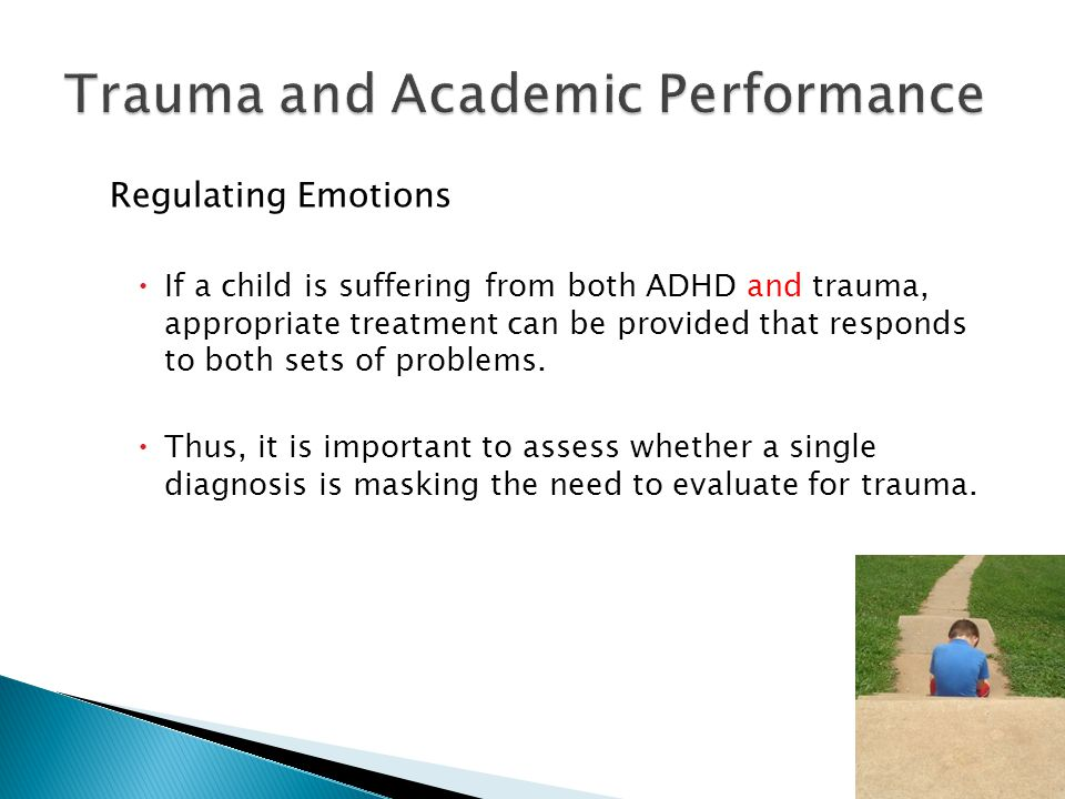 Regulating Emotions  If a child is suffering from both ADHD and trauma, appropriate treatment can be provided that responds to both sets of problems.