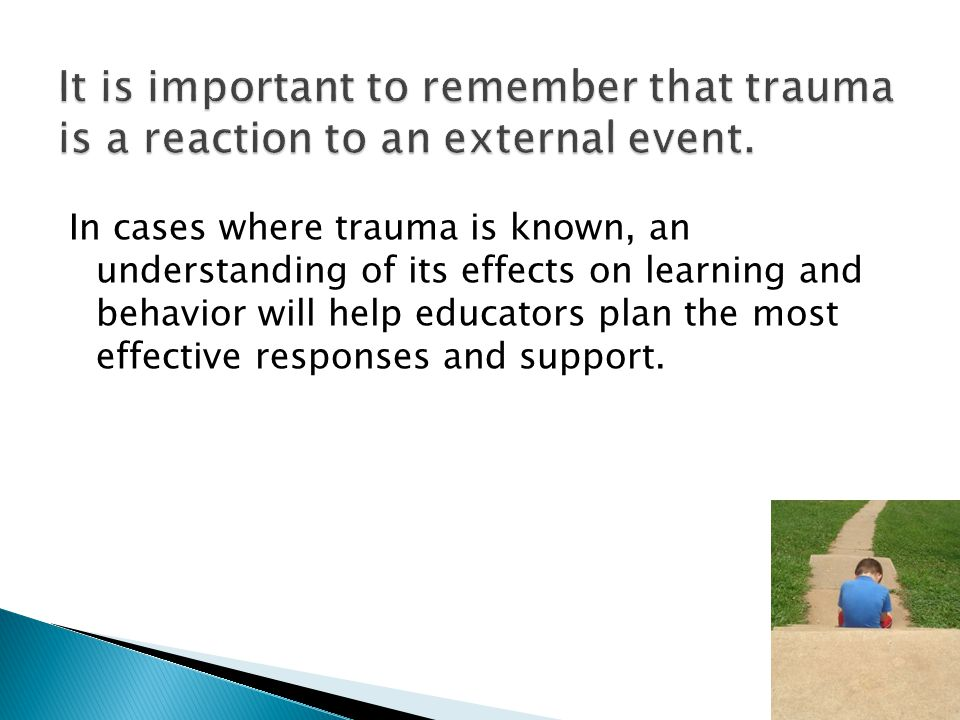 In cases where trauma is known, an understanding of its effects on learning and behavior will help educators plan the most effective responses and support.